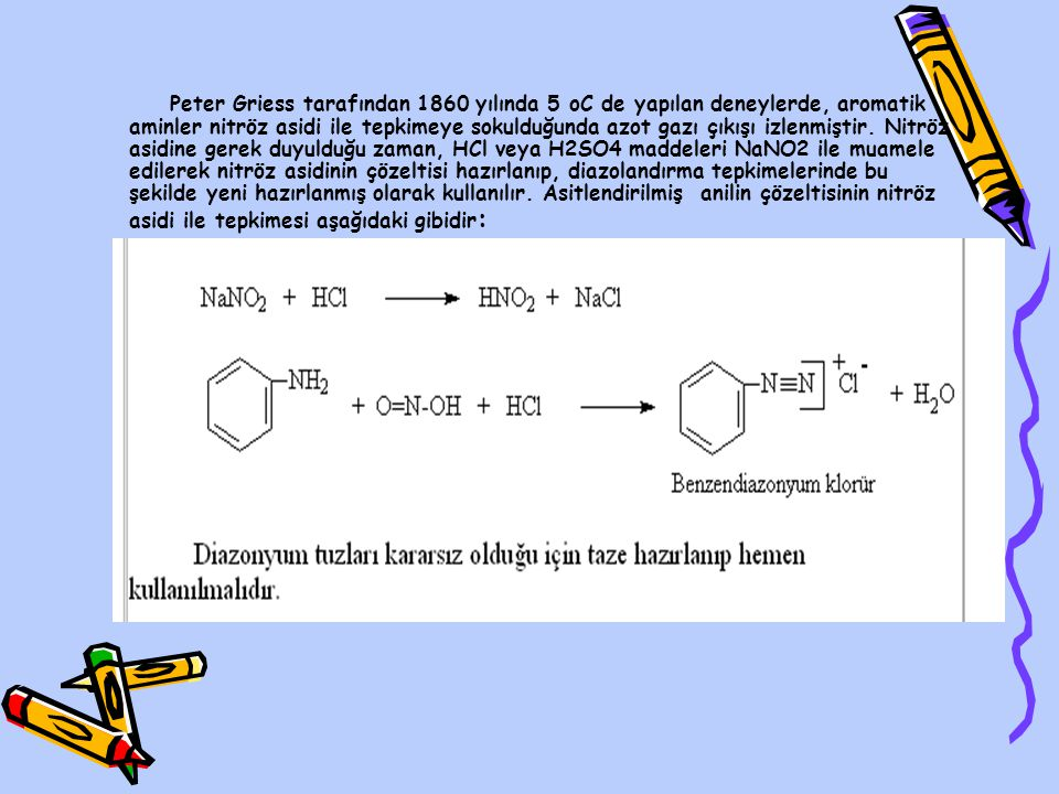 Peter Griess tarafından 1860 yılında 5 oC de yapılan deneylerde, aromatik aminler nitröz asidi ile tepkimeye sokulduğunda azot gazı çıkışı izlenmiştir.