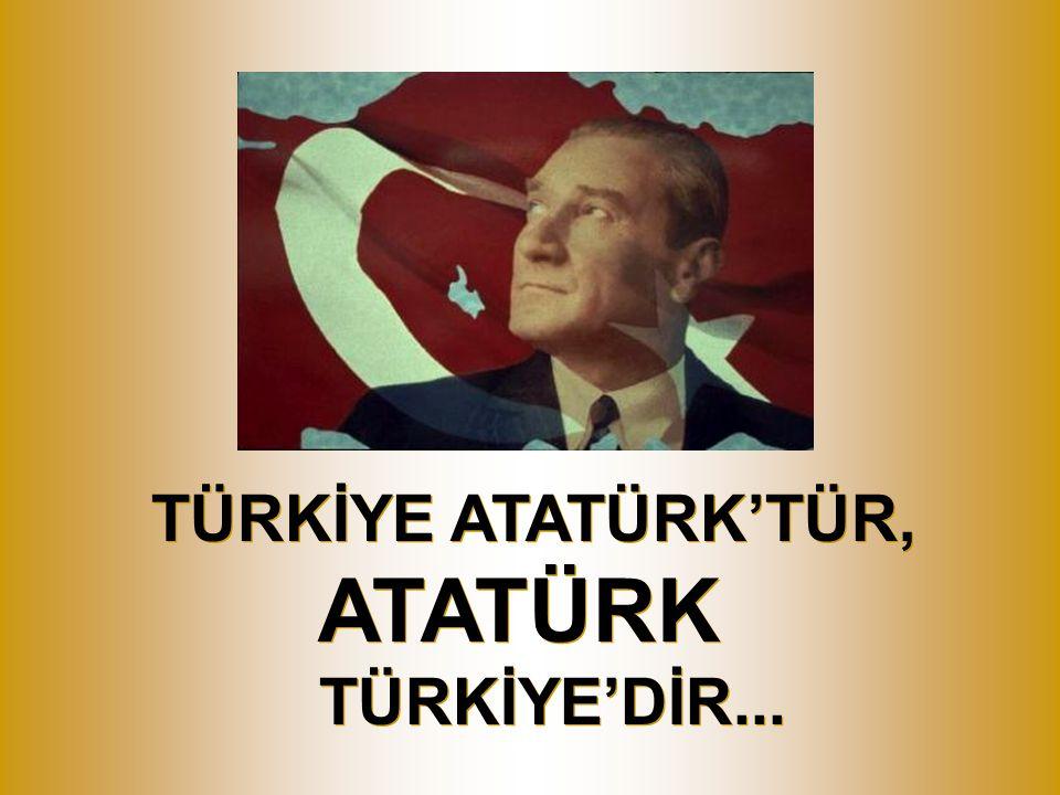 TÜRKİYE ATATÜRK'TÜR, ATATÜRK TÜRKİYE'DİR...