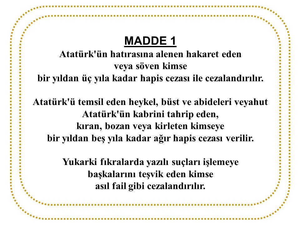 MADDE 1 Atatürk ün hatırasına alenen hakaret eden veya söven kimse