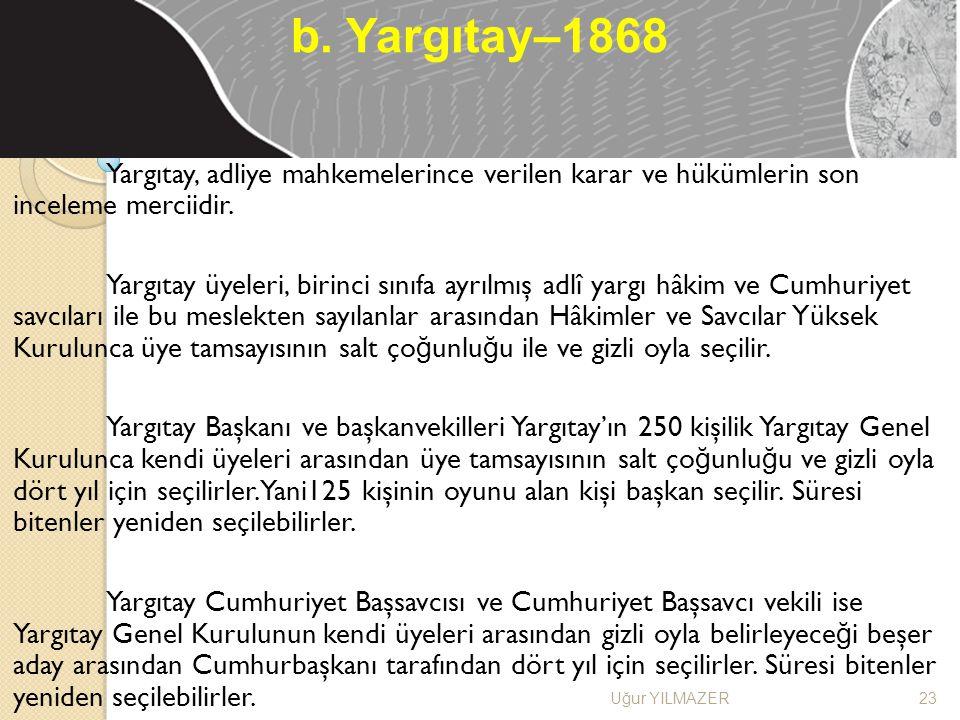 b. Yargıtay–1868 Yargıtay, adliye mahkemelerince verilen karar ve hükümlerin son inceleme merciidir.