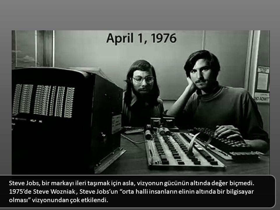 Steve Jobs, bir markayı ileri taşımak için asla, vizyonun gücünün altında değer biçmedi. 1975'de Steve Wozniak , Steve Jobs'un orta halli insanların elinin altında bir bilgisayar olması vizyonundan çok etkilendi.