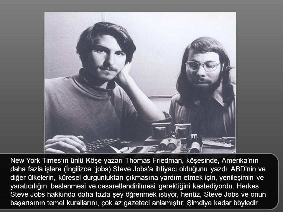 New York Times'ın ünlü Köşe yazarı Thomas Friedman, köşesinde, Amerika'nın daha fazla işlere (İngilizce :jobs) Steve Jobs'a ihtiyacı olduğunu yazdı. ABD'nin ve diğer ülkelerin, küresel durgunluktan çıkmasına yardım etmek için, yenileşimin ve yaratıcılığın beslenmesi ve cesaretlendirilmesi gerektiğini kastediyordu. Herkes Steve Jobs hakkında daha fazla şey öğrenmek istiyor, henüz, Steve Jobs ve onun başarısının temel kurallarını, çok az gazeteci anlamıştır. Şimdiye kadar böyledir.