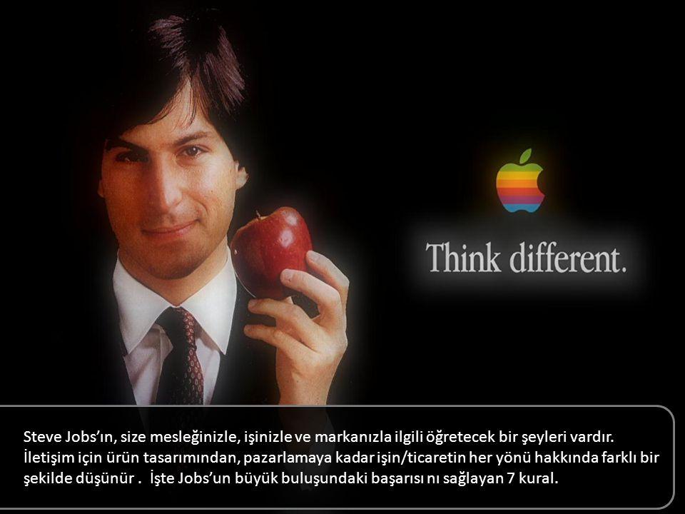 Steve Jobs'ın, size mesleğinizle, işinizle ve markanızla ilgili öğretecek bir şeyleri vardır. İletişim için ürün tasarımından, pazarlamaya kadar işin/ticaretin her yönü hakkında farklı bir şekilde düşünür. İşte Jobs'un büyük buluşundaki başarısını sağlayan 7 kural.