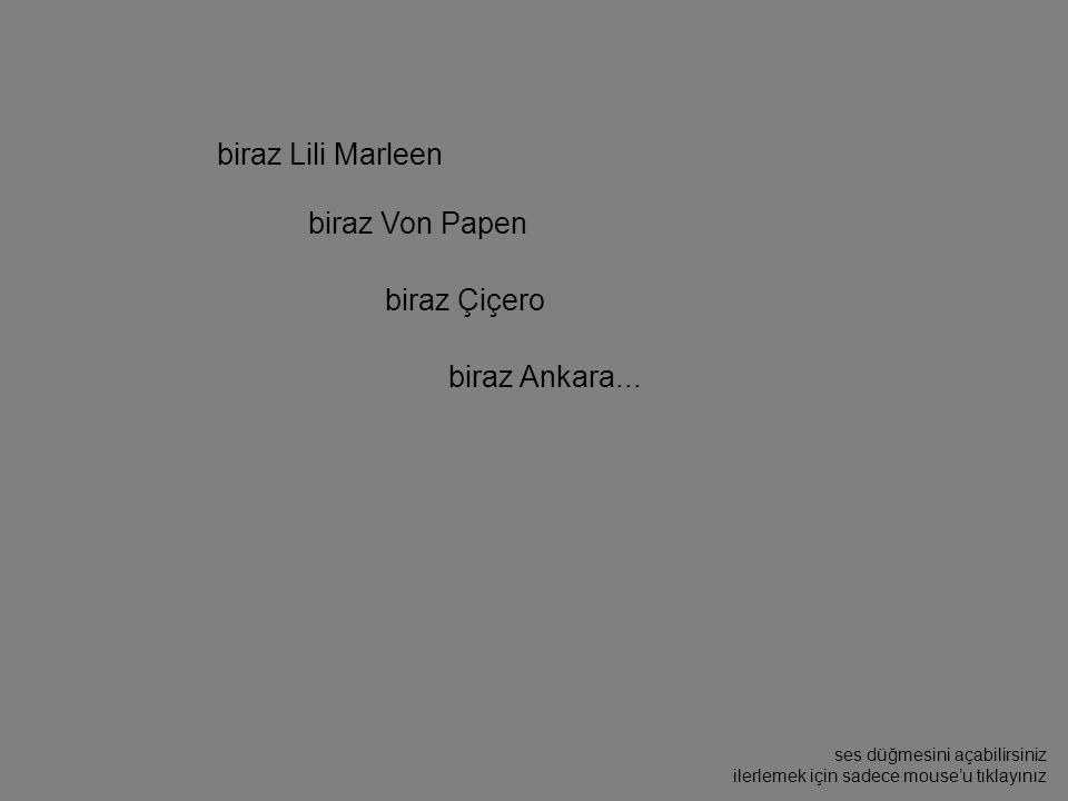 biraz Lili Marleen biraz Von Papen biraz Çiçero biraz Ankara...