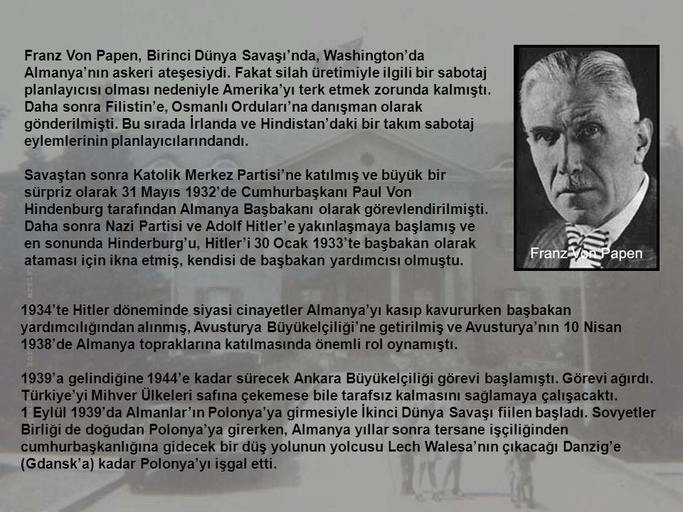 Franz Von Papen, Birinci Dünya Savaşı'nda, Washington'da Almanya'nın askeri ateşesiydi. Fakat silah üretimiyle ilgili bir sabotaj planlayıcısı olması nedeniyle Amerika'yı terk etmek zorunda kalmıştı. Daha sonra Filistin'e, Osmanlı Orduları'na danışman olarak gönderilmişti. Bu sırada İrlanda ve Hindistan'daki bir takım sabotaj eylemlerinin planlayıcılarındandı.