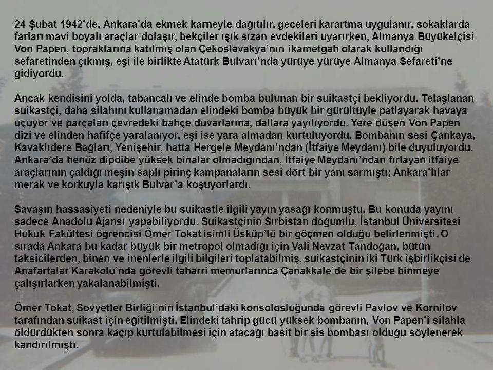 24 Şubat 1942'de, Ankara'da ekmek karneyle dağıtılır, geceleri karartma uygulanır, sokaklarda farları mavi boyalı araçlar dolaşır, bekçiler ışık sızan evdekileri uyarırken, Almanya Büyükelçisi Von Papen, topraklarına katılmış olan Çekoslavakya'nın ikametgah olarak kullandığı sefaretinden çıkmış, eşi ile birlikte Atatürk Bulvarı'nda yürüye yürüye Almanya Sefareti'ne gidiyordu.