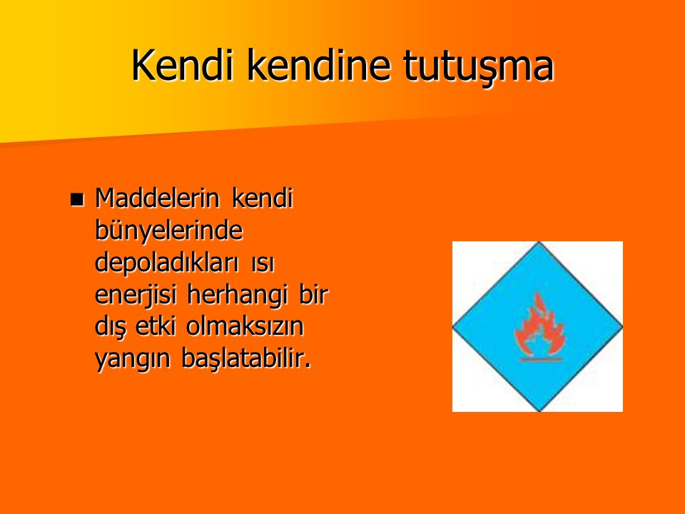 Kendi kendine tutuşma Maddelerin kendi bünyelerinde depoladıkları ısı enerjisi herhangi bir dış etki olmaksızın yangın başlatabilir.