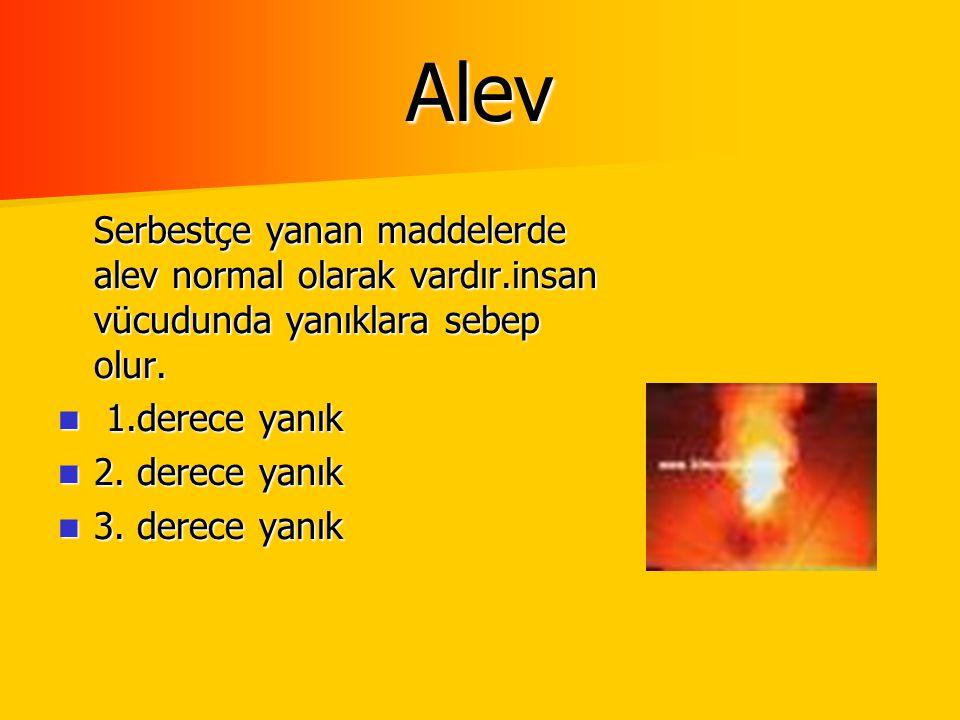 Alev Serbestçe yanan maddelerde alev normal olarak vardır.insan vücudunda yanıklara sebep olur. 1.derece yanık.