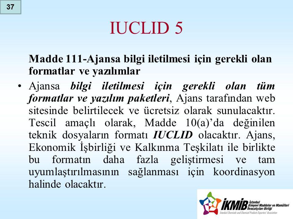 37 IUCLID 5. Madde 111-Ajansa bilgi iletilmesi için gerekli olan formatlar ve yazılımlar.