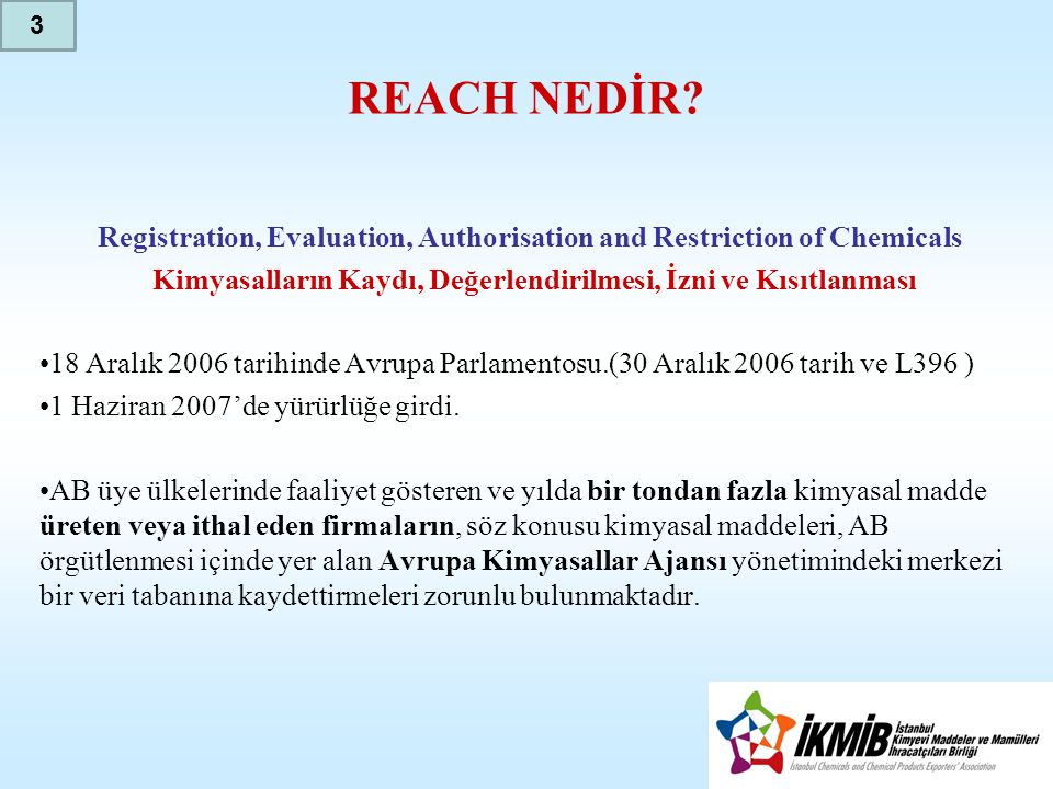 3 REACH NEDİR Registration, Evaluation, Authorisation and Restriction of Chemicals. Kimyasalların Kaydı, Değerlendirilmesi, İzni ve Kısıtlanması.