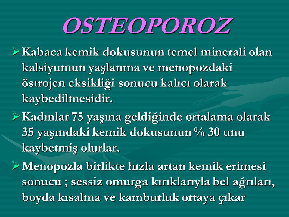 OSTEOPOROZ Kabaca kemik dokusunun temel minerali olan kalsiyumun yaşlanma ve menopozdaki östrojen eksikliği sonucu kalıcı olarak kaybedilmesidir.