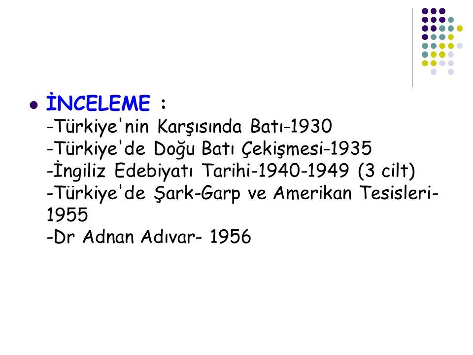 İNCELEME : -Türkiye nin Karşısında Batı-1930 -Türkiye de Doğu Batı Çekişmesi-1935 -İngiliz Edebiyatı Tarihi-1940-1949 (3 cilt) -Türkiye de Şark-Garp ve Amerikan Tesisleri-1955 -Dr Adnan Adıvar- 1956