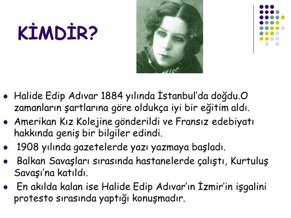 KİMDİR Halide Edip Adıvar 1884 yılında İstanbul'da doğdu.O zamanların şartlarına göre oldukça iyi bir eğitim aldı.
