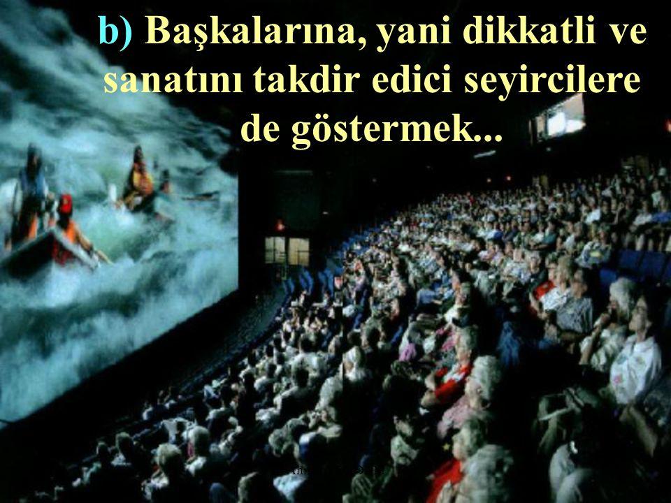 b) Başkalarına, yani dikkatli ve sanatını takdir edici seyircilere de göstermek...