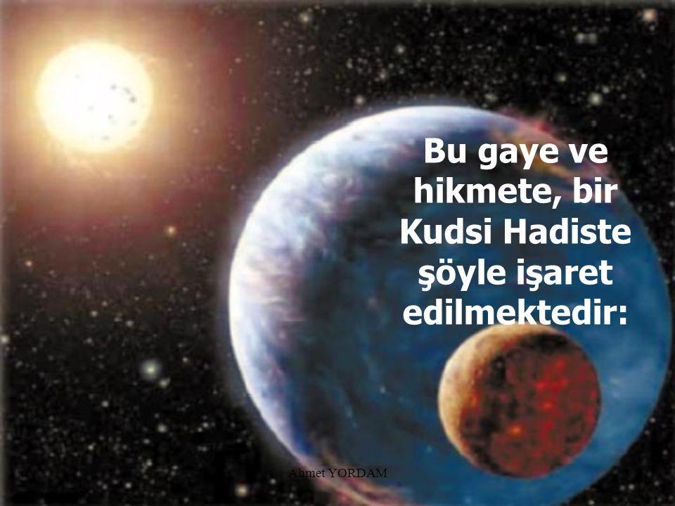 Bu gaye ve hikmete, bir Kudsi Hadiste şöyle işaret edilmektedir: