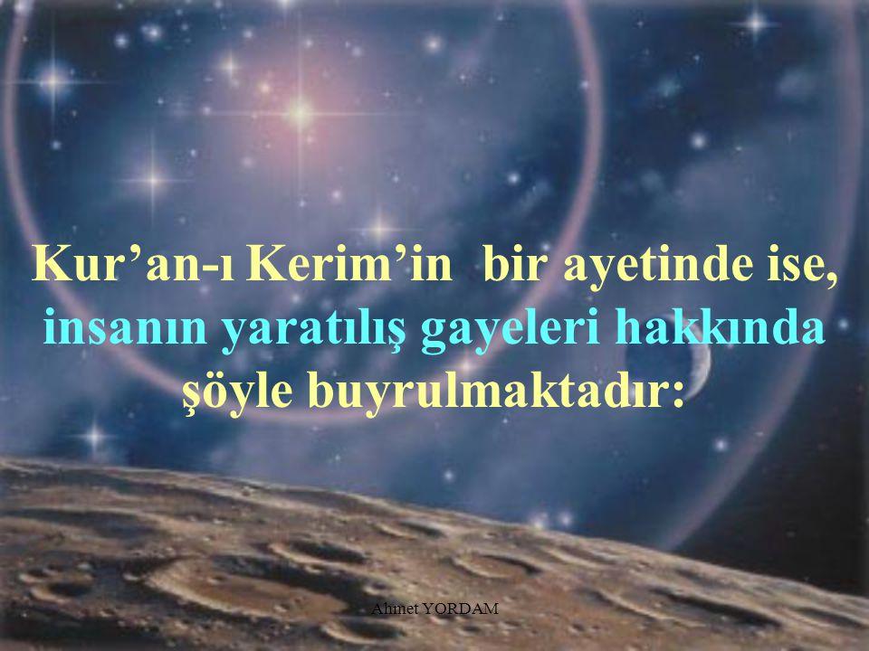Kur'an-ı Kerim'in bir ayetinde ise, insanın yaratılış gayeleri hakkında şöyle buyrulmaktadır: