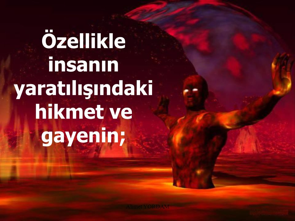 Özellikle insanın yaratılışındaki hikmet ve gayenin;