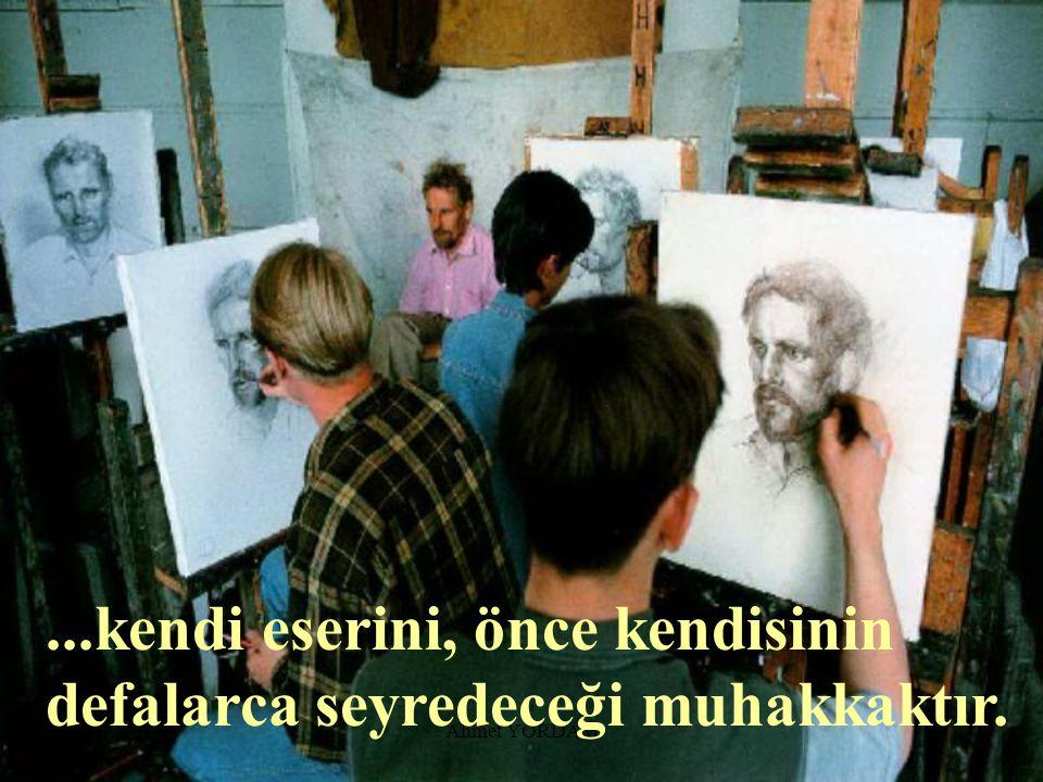 ...kendi eserini, önce kendisinin defalarca seyredeceği muhakkaktır.