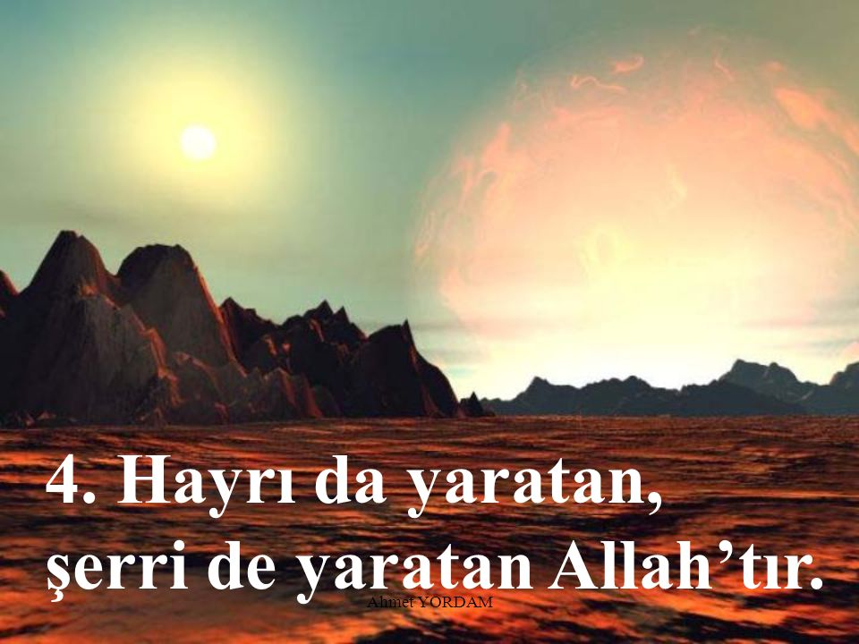 4. Hayrı da yaratan, şerri de yaratan Allah'tır.