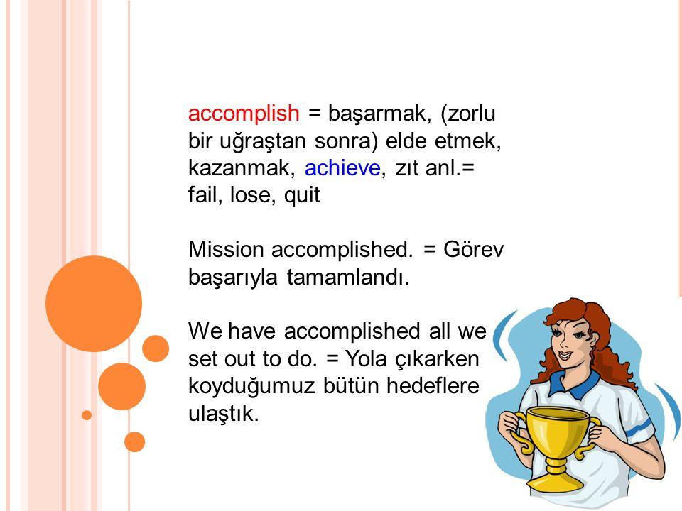 accomplish = başarmak, (zorlu bir uğraştan sonra) elde etmek, kazanmak, achieve, zıt anl.= fail, lose, quit