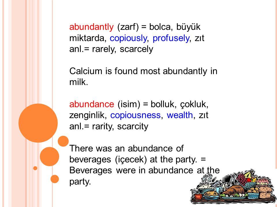 abundantly (zarf) = bolca, büyük miktarda, copiously, profusely, zıt anl.= rarely, scarcely