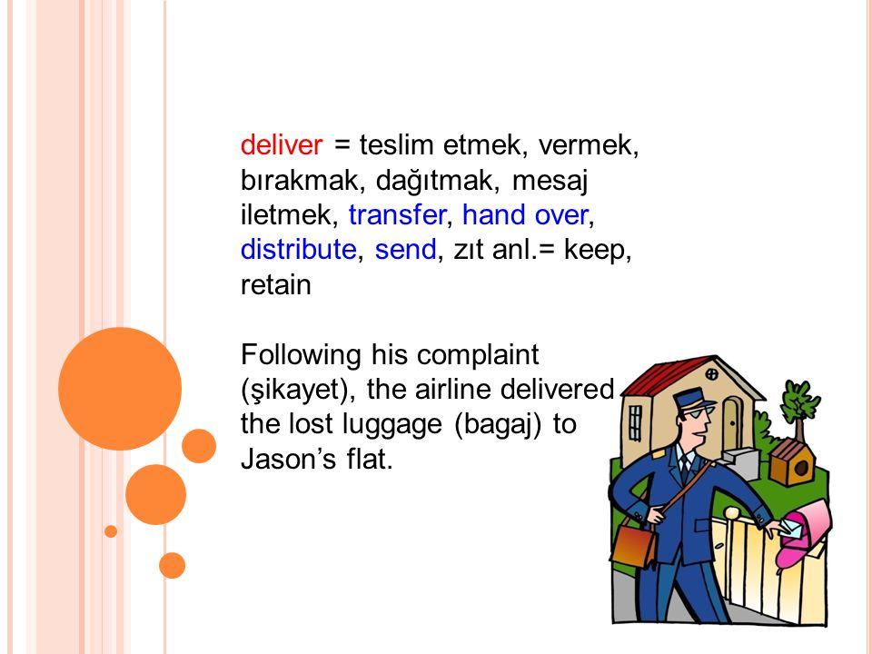 deliver = teslim etmek, vermek, bırakmak, dağıtmak, mesaj iletmek, transfer, hand over, distribute, send, zıt anl.= keep, retain
