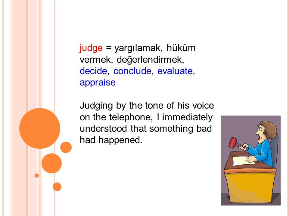 judge = yargılamak, hüküm vermek, değerlendirmek, decide, conclude, evaluate, appraise