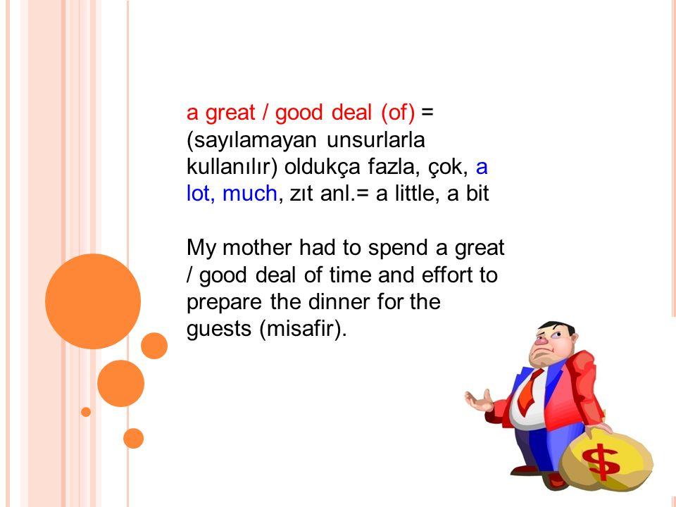 a great / good deal (of) = (sayılamayan unsurlarla kullanılır) oldukça fazla, çok, a lot, much, zıt anl.= a little, a bit