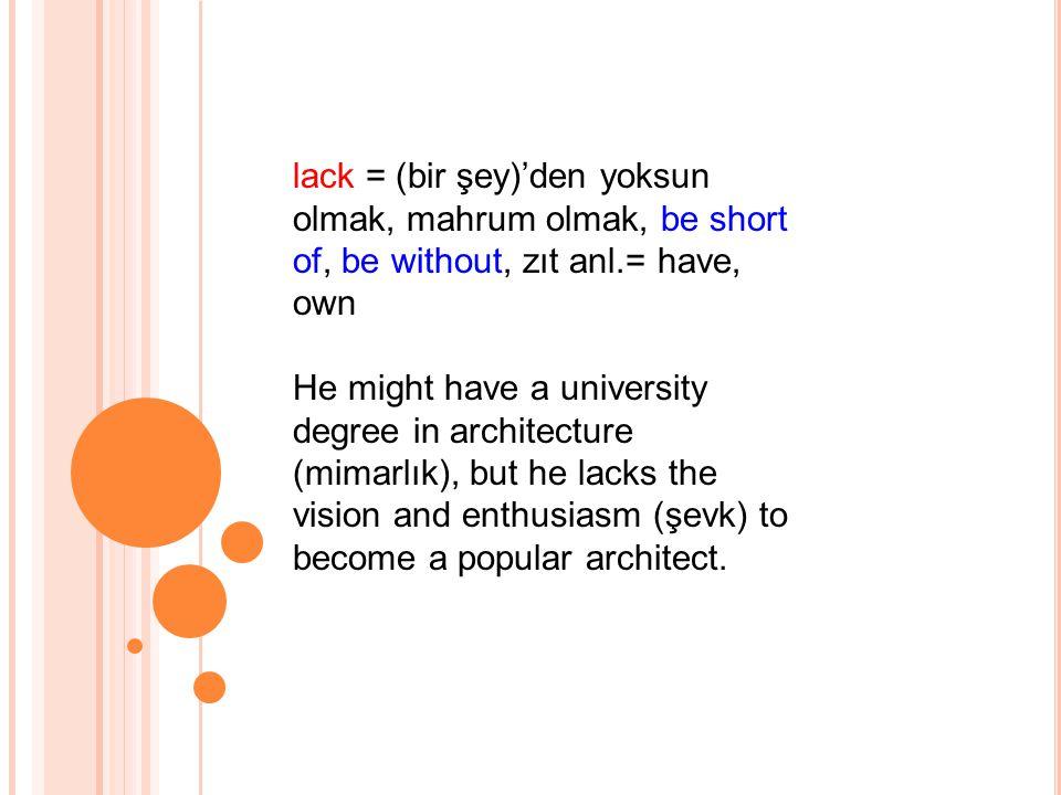 lack = (bir şey)'den yoksun olmak, mahrum olmak, be short of, be without, zıt anl.= have, own