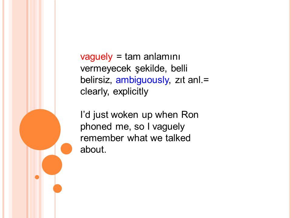 vaguely = tam anlamını vermeyecek şekilde, belli belirsiz, ambiguously, zıt anl.= clearly, explicitly