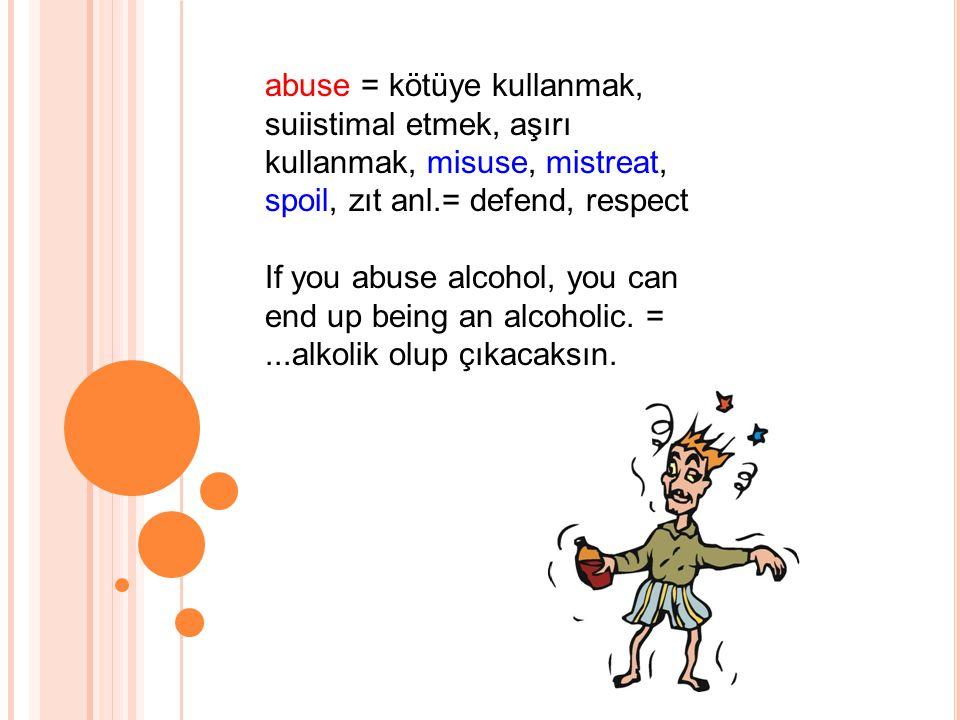 abuse = kötüye kullanmak, suiistimal etmek, aşırı kullanmak, misuse, mistreat, spoil, zıt anl.= defend, respect