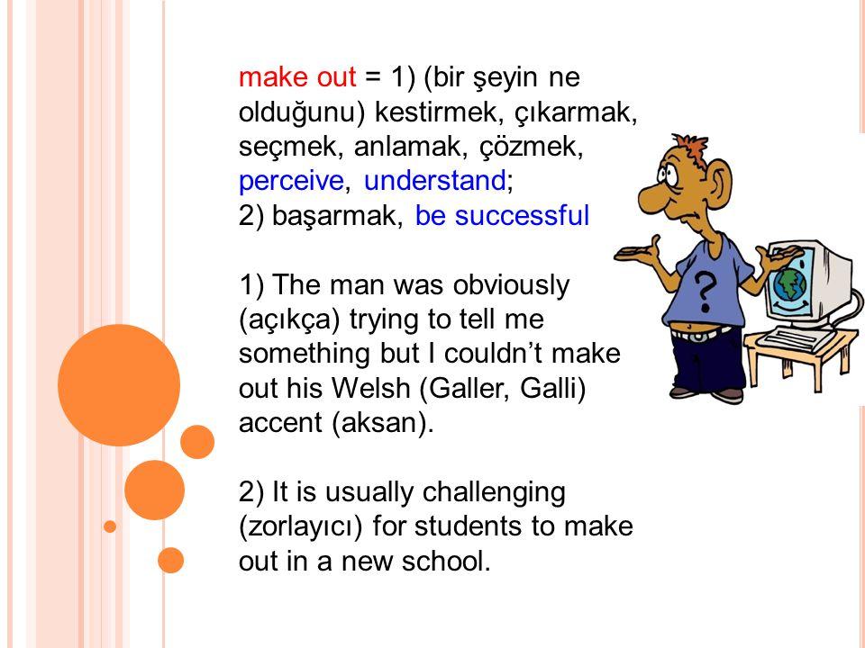 make out = 1) (bir şeyin ne olduğunu) kestirmek, çıkarmak, seçmek, anlamak, çözmek, perceive, understand; 2) başarmak, be successful