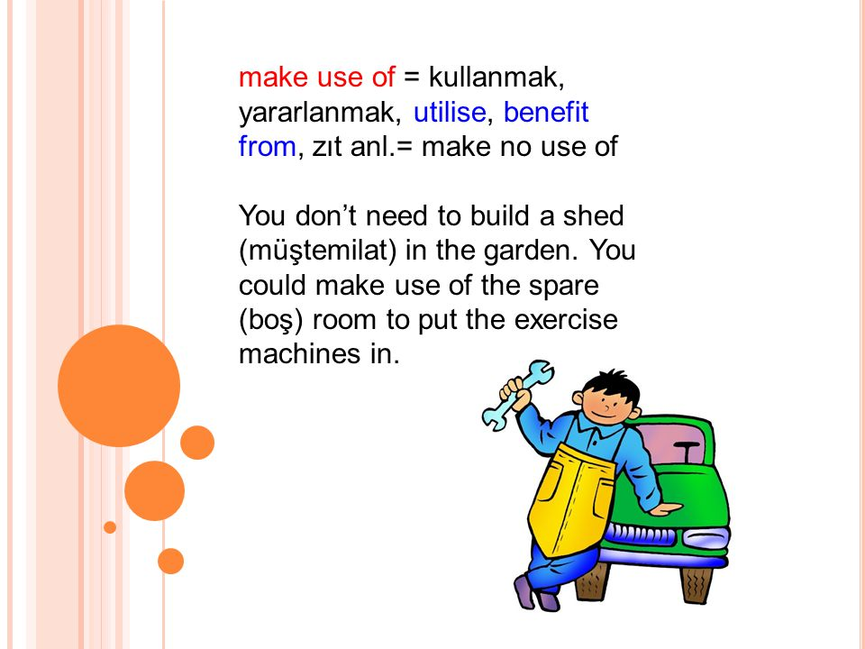 make use of = kullanmak, yararlanmak, utilise, benefit from, zıt anl