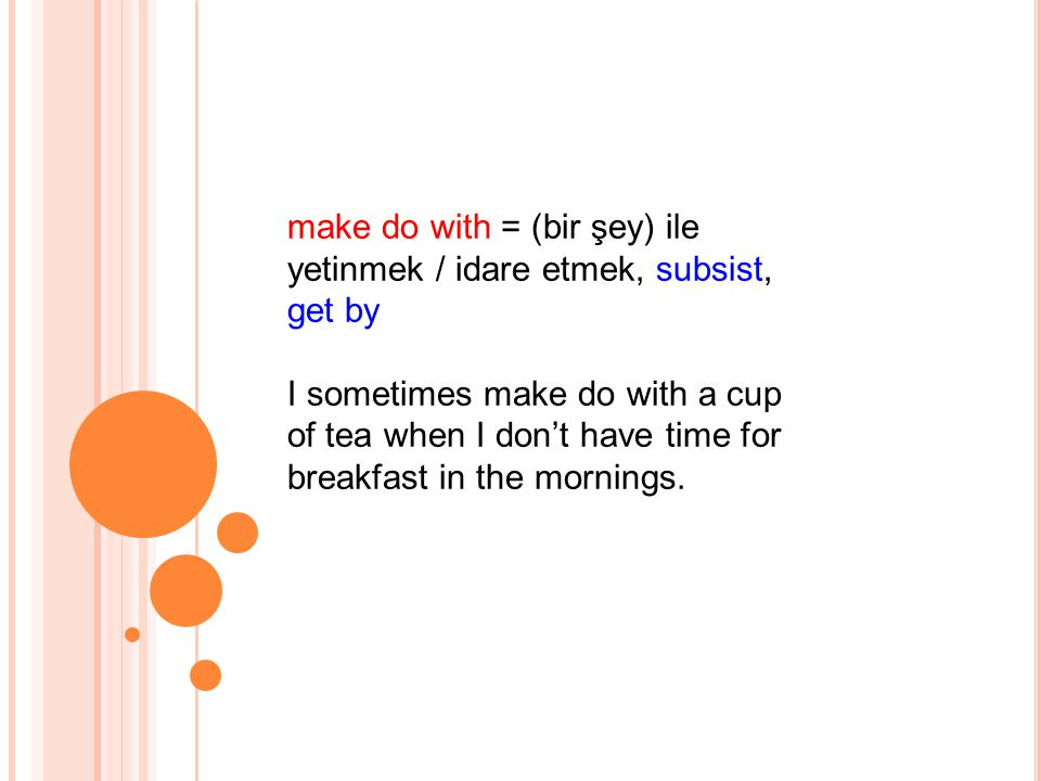 make do with = (bir şey) ile yetinmek / idare etmek, subsist, get by