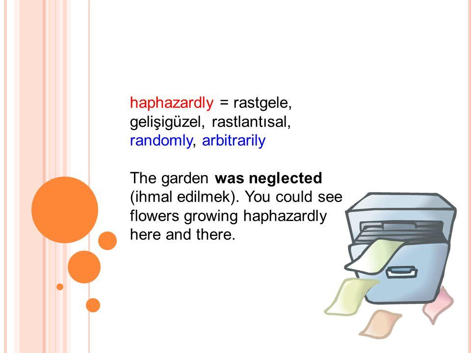 haphazardly = rastgele, gelişigüzel, rastlantısal, randomly, arbitrarily