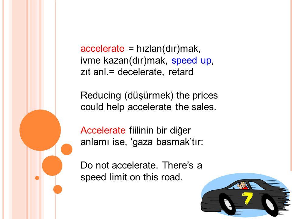 accelerate = hızlan(dır)mak, ivme kazan(dır)mak, speed up, zıt anl