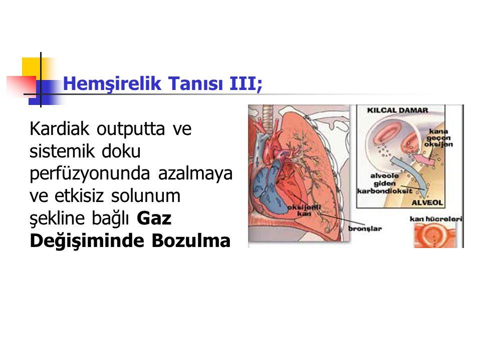 Hemşirelik Tanısı III; Kardiak outputta ve sistemik doku perfüzyonunda azalmaya ve etkisiz solunum şekline bağlı Gaz Değişiminde Bozulma
