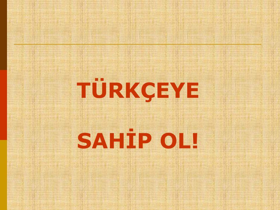 TÜRKÇEYE SAHİP OL!