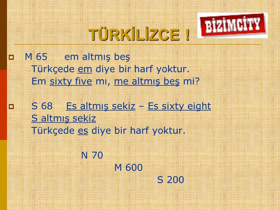 TÜRKİLİZCE ! M 65 em altmış beş Türkçede em diye bir harf yoktur.