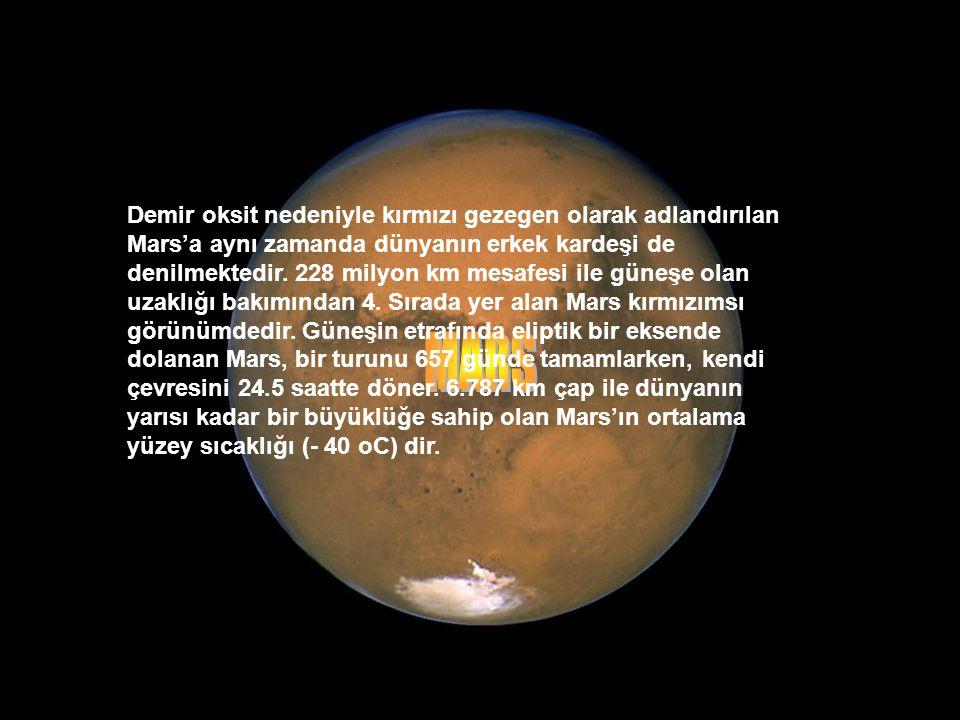 Demir oksit nedeniyle kırmızı gezegen olarak adlandırılan Mars'a aynı zamanda dünyanın erkek kardeşi de denilmektedir. 228 milyon km mesafesi ile güneşe olan uzaklığı bakımından 4. Sırada yer alan Mars kırmızımsı görünümdedir. Güneşin etrafında eliptik bir eksende dolanan Mars, bir turunu 657 günde tamamlarken, kendi çevresini 24.5 saatte döner. 6.787 km çap ile dünyanın yarısı kadar bir büyüklüğe sahip olan Mars'ın ortalama yüzey sıcaklığı (- 40 oC) dir.