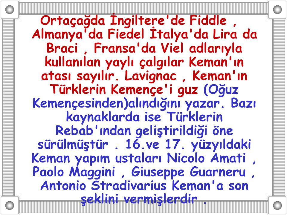 Ortaçağda İngiltere de Fiddle , Almanya da Fiedel İtalya da Lira da Braci , Fransa da Viel adlarıyla kullanılan yaylı çalgılar Keman ın atası sayılır.