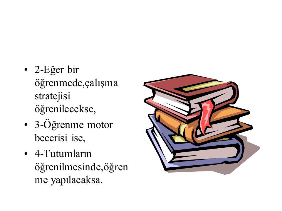 2-Eğer bir öğrenmede,çalışma stratejisi öğrenilecekse,