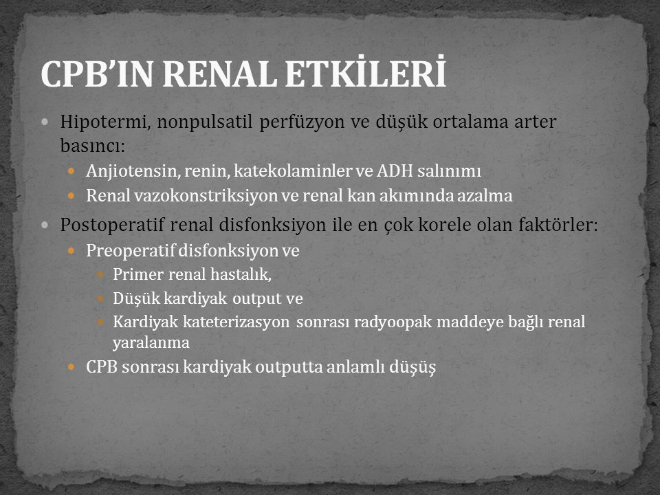 CPB'IN RENAL ETKİLERİ Hipotermi, nonpulsatil perfüzyon ve düşük ortalama arter basıncı: Anjiotensin, renin, katekolaminler ve ADH salınımı.