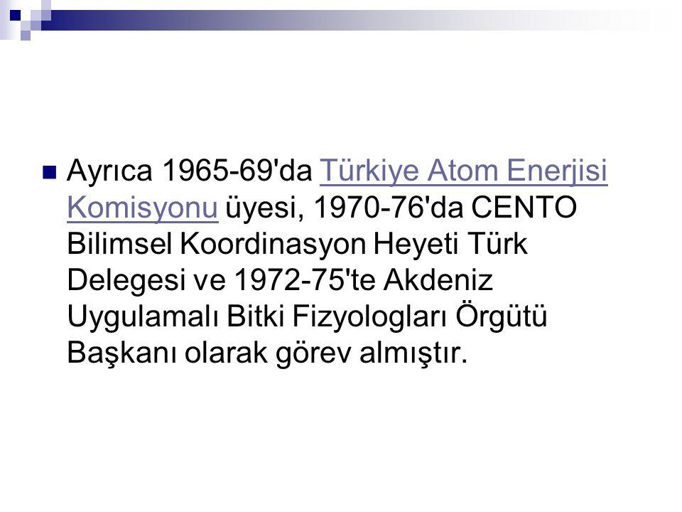 Ayrıca 1965-69 da Türkiye Atom Enerjisi Komisyonu üyesi, 1970-76 da CENTO Bilimsel Koordinasyon Heyeti Türk Delegesi ve 1972-75 te Akdeniz Uygulamalı Bitki Fizyologları Örgütü Başkanı olarak görev almıştır.