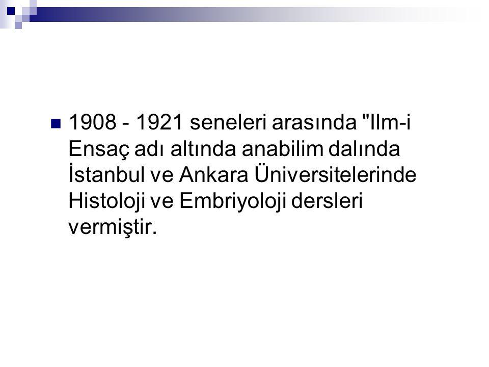 1908 - 1921 seneleri arasında Ilm-i Ensaç adı altında anabilim dalında İstanbul ve Ankara Üniversitelerinde Histoloji ve Embriyoloji dersleri vermiştir.