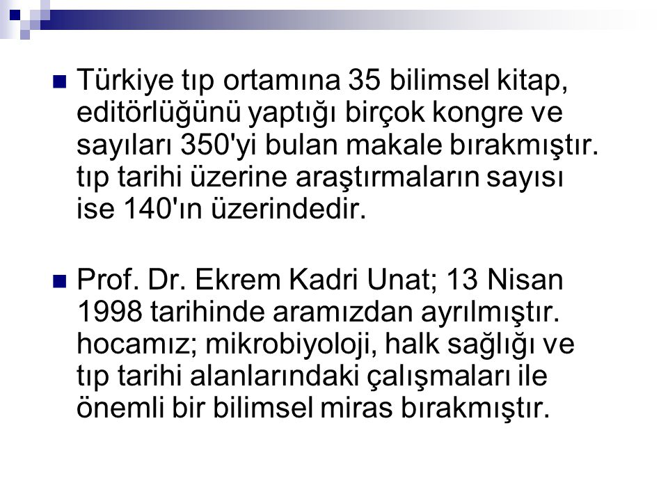 Türkiye tıp ortamına 35 bilimsel kitap, editörlüğünü yaptığı birçok kongre ve sayıları 350 yi bulan makale bırakmıştır. tıp tarihi üzerine araştırmaların sayısı ise 140 ın üzerindedir.