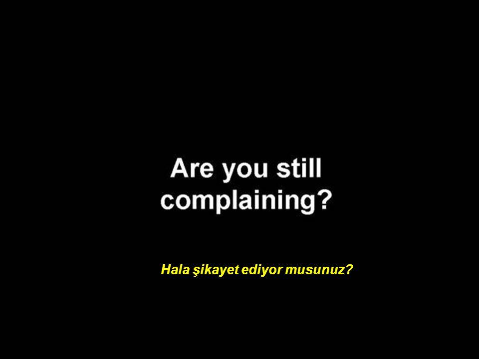 Hala şikayet ediyor musunuz