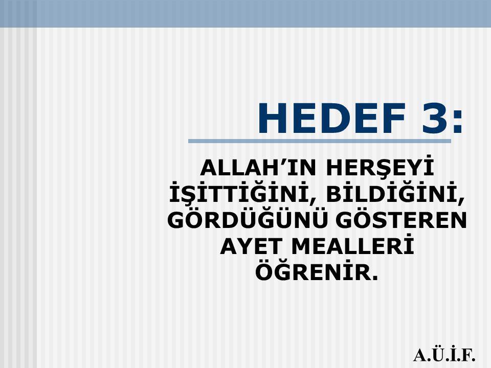 HEDEF 3: ALLAH'IN HERŞEYİ İŞİTTİĞİNİ, BİLDİĞİNİ, GÖRDÜĞÜNÜ GÖSTEREN AYET MEALLERİ ÖĞRENİR. A.Ü.İ.F.