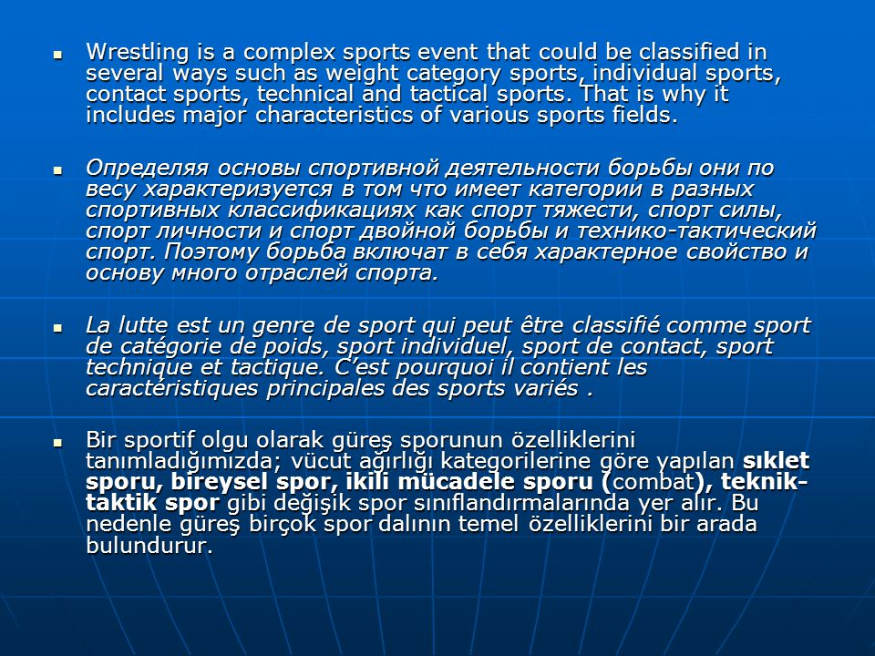 Wrestling is a complex sports event that could be classified in several ways such as weight category sports, individual sports, contact sports, technical and tactical sports. That is why it includes major characteristics of various sports fields.