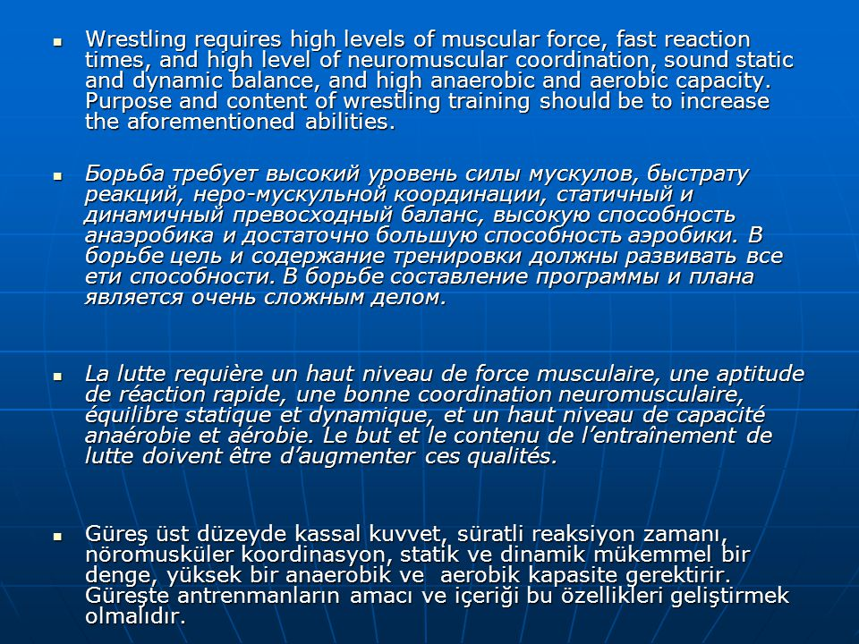 Wrestling requires high levels of muscular force, fast reaction times, and high level of neuromuscular coordination, sound static and dynamic balance, and high anaerobic and aerobic capacity. Purpose and content of wrestling training should be to increase the aforementioned abilities.